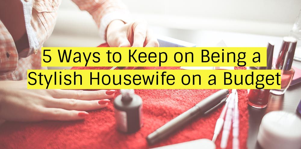 5 Ways to Keep on Being a Stylish Housewife on a Budget